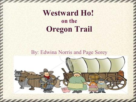 Westward Ho! on the Oregon Trail By: Edwina Norris and Page Sorey.