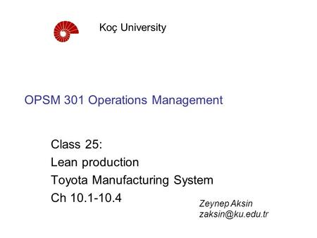 OPSM 301 Operations Management Class 25: Lean production Toyota Manufacturing System Ch 10.1-10.4 Koç University Zeynep Aksin