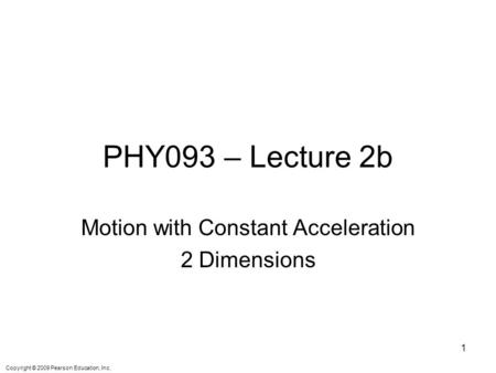 Copyright © 2009 Pearson Education, Inc. PHY093 – Lecture 2b Motion with Constant Acceleration 2 Dimensions 1.