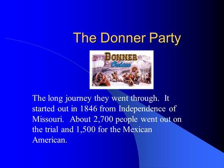 The Donner Party The long journey they went through. It started out in 1846 from Independence of Missouri. About 2,700 people went out on the trial and.