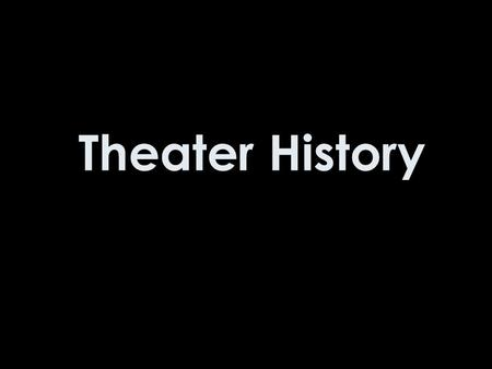 Theater History. Alright now would be a good time to take notes.