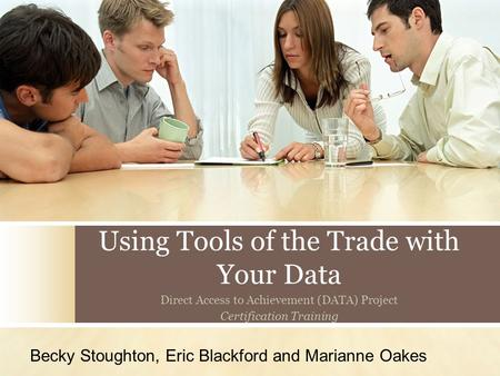 Using Tools of the Trade with Your Data Direct Access to Achievement (DATA) Project Certification Training Becky Stoughton, Eric Blackford and Marianne.