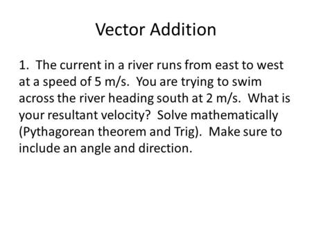 Vector Addition 1. The current in a river runs from east to west at a speed of 5 m/s. You are trying to swim across the river heading south at 2 m/s. What.