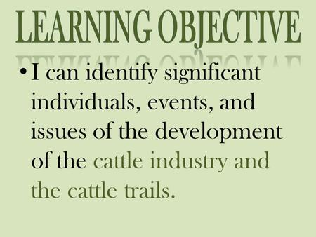 I can identify significant individuals, events, and issues of the development of the cattle industry and the cattle trails.