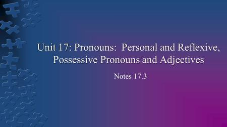 Unit 17: Pronouns: Personal and Reflexive, Possessive Pronouns and Adjectives Notes 17.3.