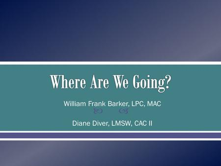  William Frank Barker, LPC, MAC Diane Diver, LMSW, CAC II.