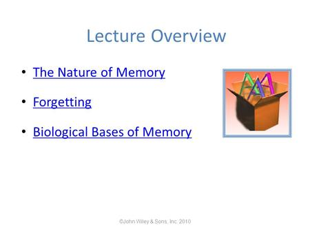 Lecture Overview The Nature of Memory Forgetting Biological Bases of Memory ©John Wiley & Sons, Inc. 2010.