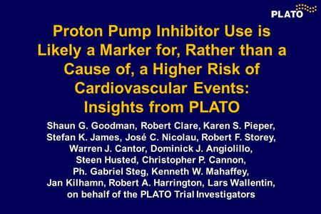 Proton Pump Inhibitor Use is Likely a Marker for, Rather than a Cause of, a Higher Risk of Cardiovascular Events: Insights from PLATO Shaun G. Goodman,