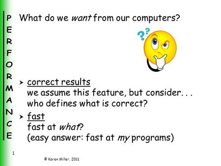 © Karen Miller, 2011 1 What do we want from our computers?  correct results we assume this feature, but consider... who defines what is correct?  fast.