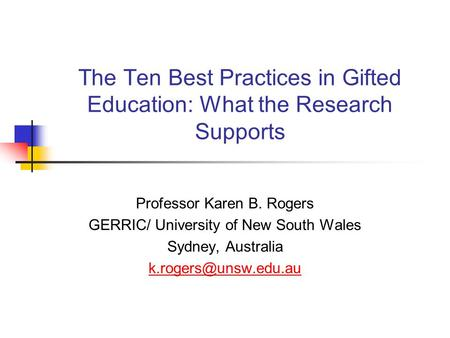 The Ten Best Practices in Gifted Education: What the Research Supports Professor Karen B. Rogers GERRIC/ University of New South Wales Sydney, Australia.