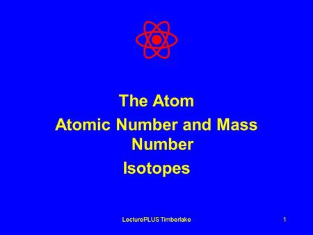 LecturePLUS Timberlake1 The Atom Atomic Number and Mass Number Isotopes.