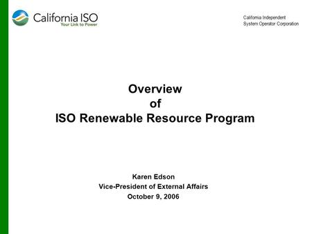 California Independent System Operator Corporation Overview of ISO Renewable Resource Program Karen Edson Vice-President of External Affairs October 9,