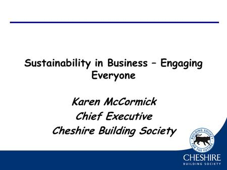 Sustainability in Business – Engaging Everyone Karen McCormick Chief Executive Cheshire Building Society.