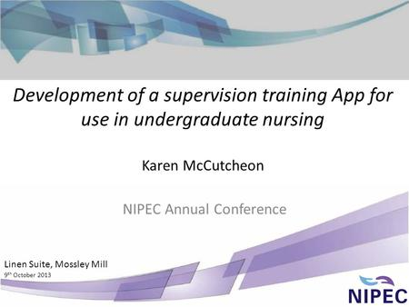 Development of a supervision training App for use in undergraduate nursing Karen McCutcheon NIPEC Annual Conference Linen Suite, Mossley Mill 9 th October.