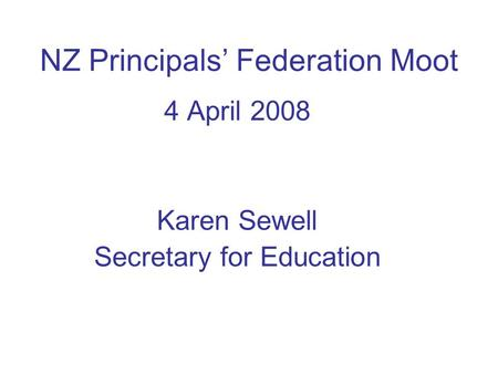 NZ Principals' Federation Moot 4 April 2008 Karen Sewell Secretary for Education.