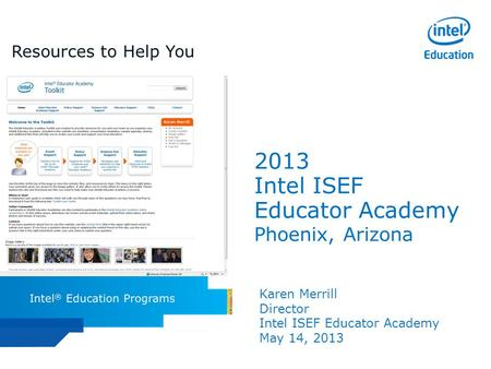 Intel ISEF Educator Academy Intel ® Education Programs 2013 Intel ISEF Educator Academy Phoenix, Arizona Karen Merrill Director Intel ISEF Educator Academy.