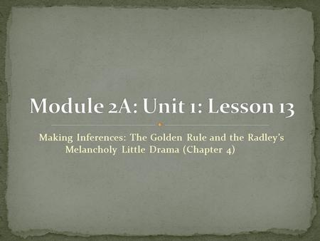 Module 2A: Unit 1: Lesson 13 Making Inferences: The Golden Rule and the Radley's Melancholy Little Drama (Chapter 4)