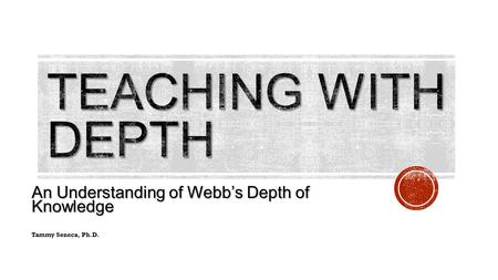An Understanding of Webb's Depth of Knowledge Tammy Seneca, Ph.D.