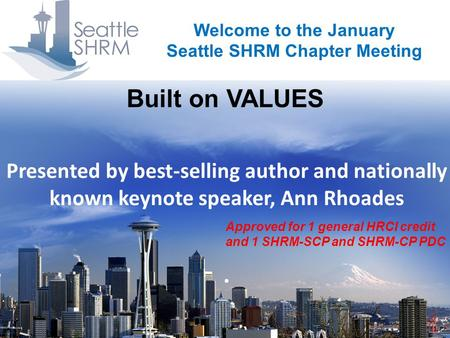 Built on VALUES Welcome to the January Seattle SHRM Chapter Meeting Presented by best-selling author and nationally known keynote speaker, Ann Rhoades.