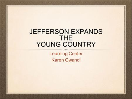 JEFFERSON EXPANDS THE YOUNG COUNTRY Learning Center Karen Gwandi.