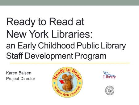 Ready to Read at New York Libraries: an Early Childhood Public Library Staff Development Program Karen Balsen Project Director.