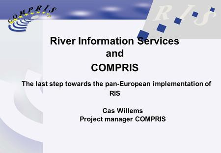 River Information Services and COMPRIS The last step towards the pan-European implementation of RIS Cas Willems Project manager COMPRIS.