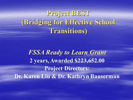 Project BEST (Bridging for Effective School Transitions) FSSA Ready to Learn Grant 2 years, Awarded $223,652.00 Project Directors: Dr. Karen Liu & Dr.