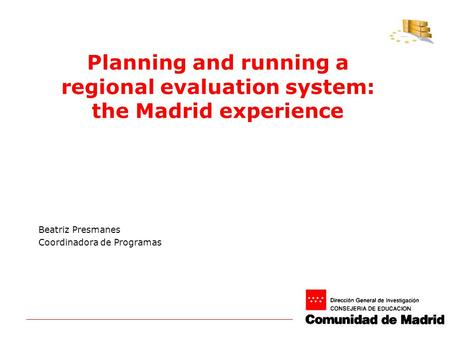 Planning and running a regional evaluation system: the Madrid experience Beatriz Presmanes Coordinadora de Programas.