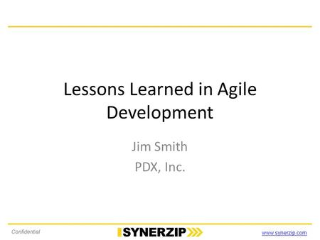 Www.synerzip.com Confidential Lessons Learned in Agile Development Jim Smith PDX, Inc.
