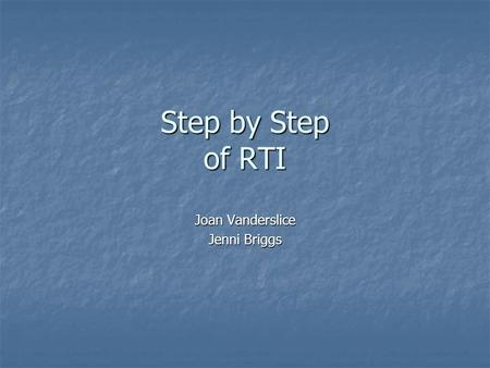 Step by Step of RTI Joan Vanderslice Jenni Briggs.