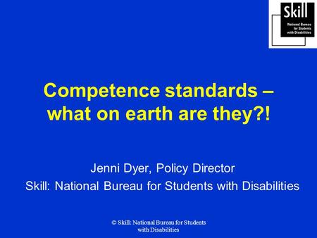 © Skill: National Bureau for Students with Disabilities Competence standards – what on earth are they?! Jenni Dyer, Policy Director Skill: National Bureau.