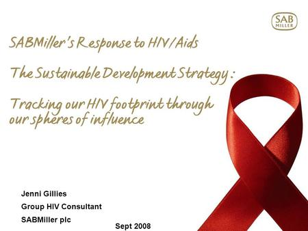 SABMiller's Response to HIV/Aids The Sustainable Development Strategy : Tracking our HIV footprint through our spheres of influence Jenni Gillies Group.
