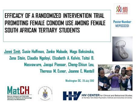 EFFICACY OF A RANDOMIZED INTERVENTION TRIAL PROMOTING FEMALE CONDOM USE AMONG FEMALE SOUTH AFRICAN TERTIARY STUDENTS Jenni Smit, Susie Hoffman, Zonke Mabude,