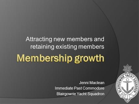 Attracting new members and retaining existing members Jenni Maclean Immediate Past Commodore Blairgowrie Yacht Squadron.