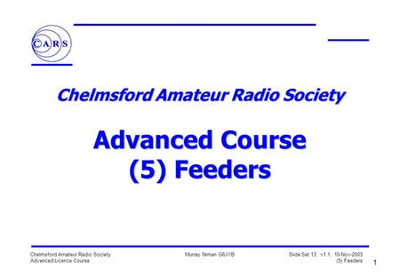 1 Chelmsford Amateur Radio Society Advanced Licence Course Murray Niman G6JYB Slide Set 13: v1.1, 10-Nov-2005 (5) Feeders Chelmsford Amateur Radio Society.