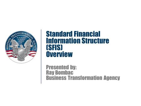 Standard Financial Information Structure (SFIS) Overview Presented by: Ray Bombac Business Transformation Agency.