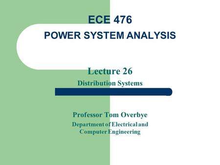 Lecture 26 Distribution Systems Professor Tom Overbye Department of Electrical and Computer Engineering ECE 476 POWER SYSTEM ANALYSIS.