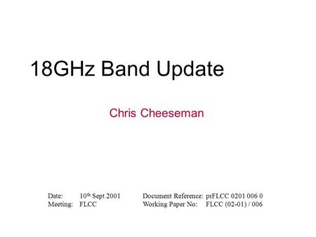 18GHz Band Update Chris Cheeseman Date:10 th Sept 2001Document Reference:prFLCC 0201 006 0 Meeting:FLCCWorking Paper No:FLCC (02-01) / 006.