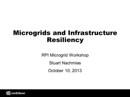 Microgrids and Infrastructure Resiliency RPI Microgrid Workshop Stuart Nachmias October 10, 2013.