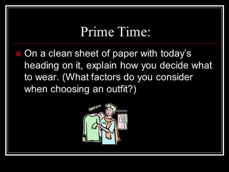 Prime Time: On a clean sheet of paper with today's heading on it, explain how you decide what to wear. (What factors do you consider when choosing an outfit?)