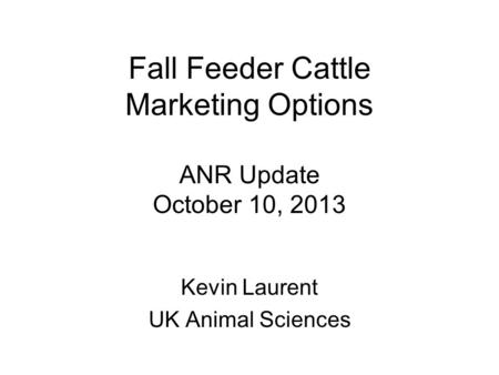 Fall Feeder Cattle Marketing Options ANR Update October 10, 2013 Kevin Laurent UK Animal Sciences.