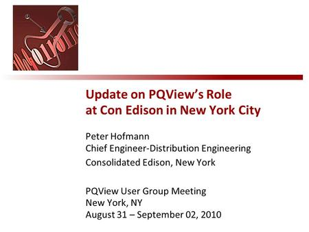 Peter Hofmann Chief Engineer-Distribution Engineering Consolidated Edison, New York PQView User Group Meeting New York, NY August 31 – September 02, 2010.