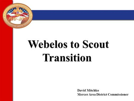 Webelos to Scout Transition Webelos to Scout Transition David Mitchko Mercer Area District Commissioner.