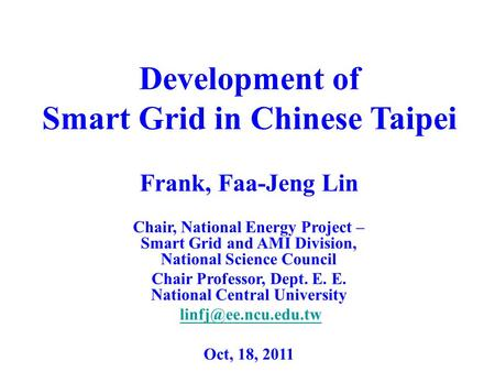 Development of Smart Grid in Chinese Taipei Frank, Faa-Jeng Lin Chair, National <strong>Energy</strong> Project – Smart Grid and AMI Division, National Science Council.