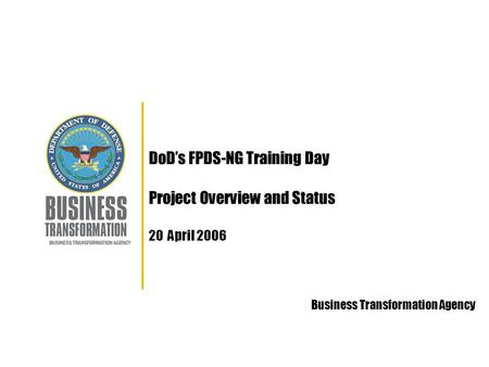 DoD's FPDS-NG Training Day Project Overview and Status 20 April 2006 Business Transformation Agency.