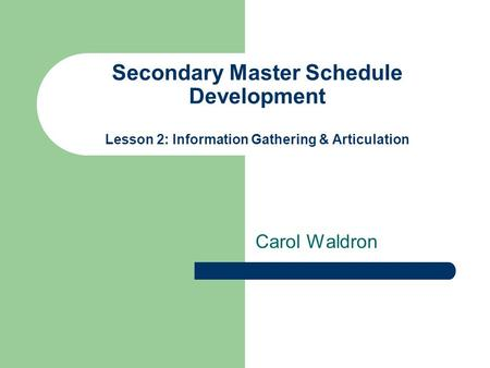 Secondary Master Schedule Development Lesson 2: Information Gathering & Articulation Carol Waldron.