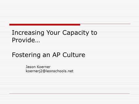 Increasing Your Capacity to Provide… Fostering an AP Culture Jason Koerner