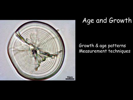 Age and Growth Growth & age patterns Measurement techniques.