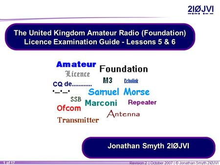 Revision 2 | October 2007 | © Jonathan Smyth 2IØJVI 1 of 17 The United Kingdom Amateur Radio (Foundation) Licence Examination Guide - Lessons 5 & 6 Jonathan.