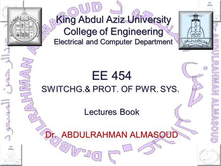 King Abdul Aziz University College of Engineering Electrical and Computer Department EE 454 SWITCHG.& PROT. OF PWR. SYS. Lectures Book Dr. ABDULRAHMAN.